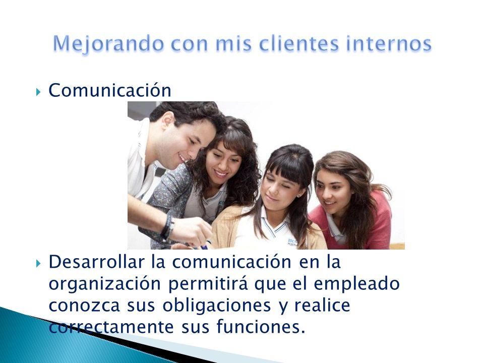 Comunicación Desarrollar la comunicación en la organización permitirá que el empleado conozca sus obligaciones y realice correctamente sus funciones.