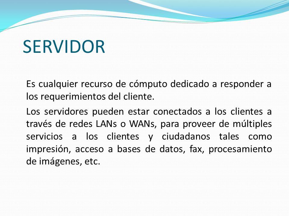 SERVIDOR Es cualquier recurso de cómputo dedicado a responder a los requerimientos del cliente. Los servidores pueden estar conectados a los clientes