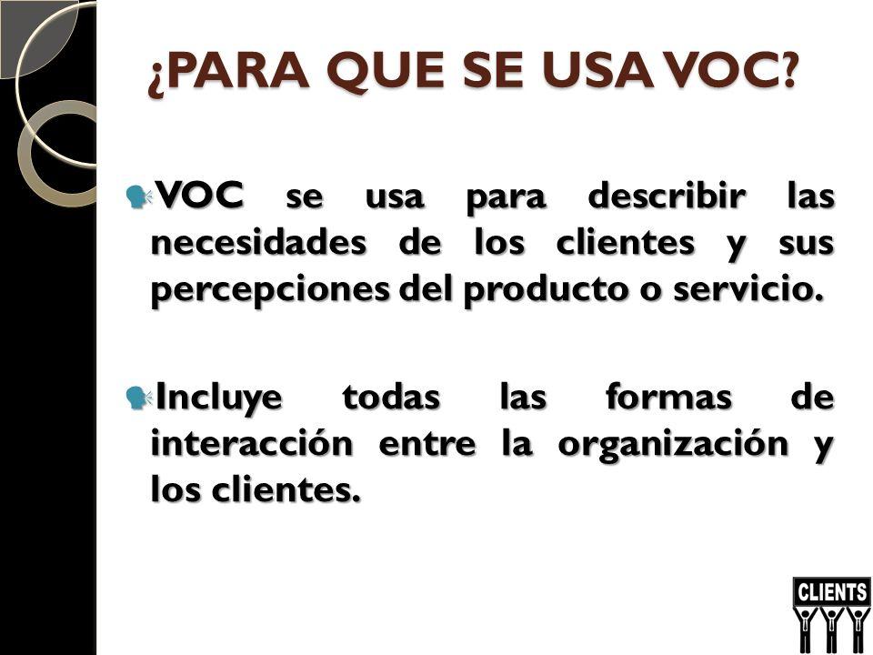¿PARA QUE SE USA VOC? VOC se usa para describir las necesidades de los clientes y sus percepciones del producto o servicio. VOC se usa para describir