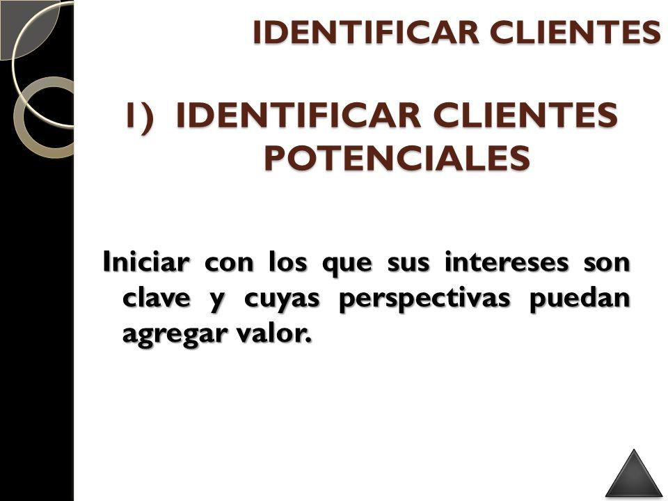 1)IDENTIFICAR CLIENTES POTENCIALES Iniciar con los que sus intereses son clave y cuyas perspectivas puedan agregar valor. IDENTIFICAR CLIENTES