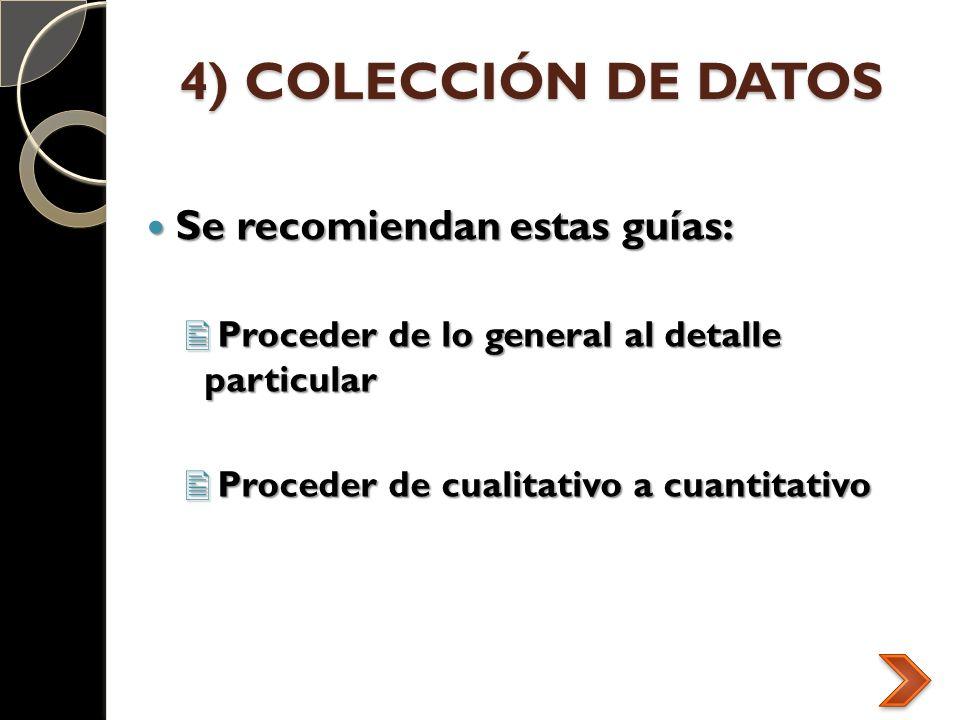 4) COLECCIÓN DE DATOS Se recomiendan estas guías: Se recomiendan estas guías: Proceder de lo general al detalle particular Proceder de lo general al d