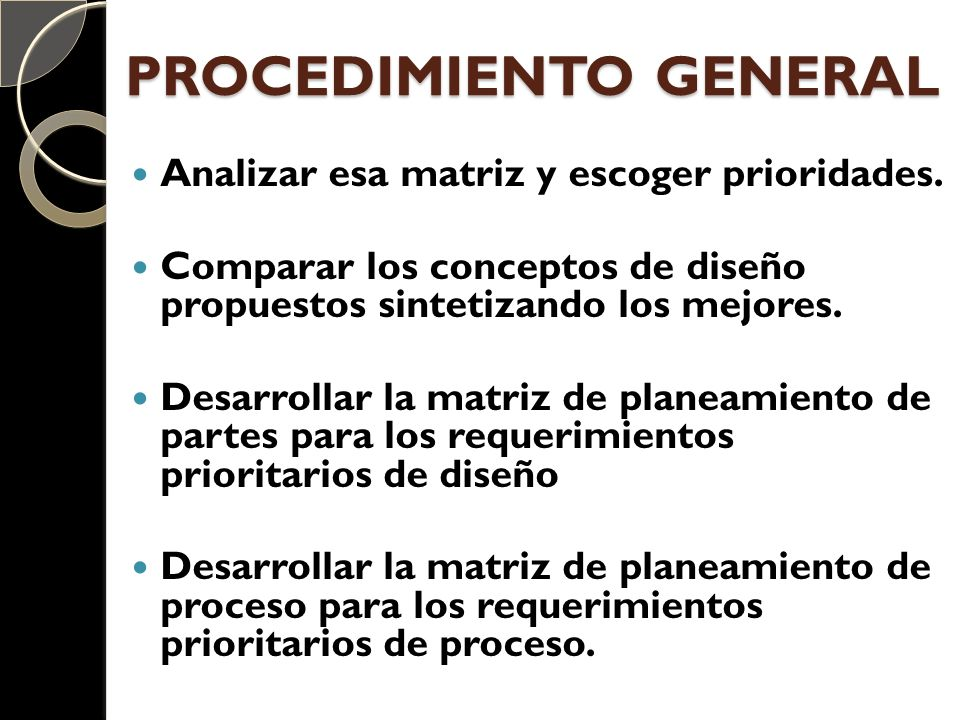 PROCEDIMIENTO GENERAL Analizar esa matriz y escoger prioridades. Comparar los conceptos de diseño propuestos sintetizando los mejores. Desarrollar la
