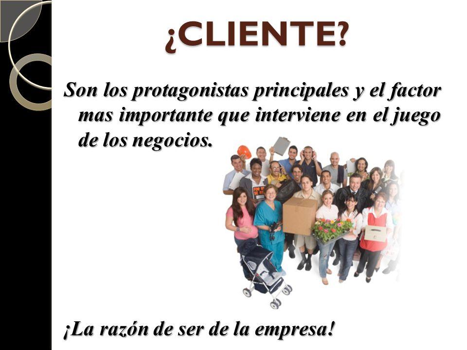 ¿CLIENTE? Son los protagonistas principales y el factor mas importante que interviene en el juego de los negocios. ¡La razón de ser de la empresa!