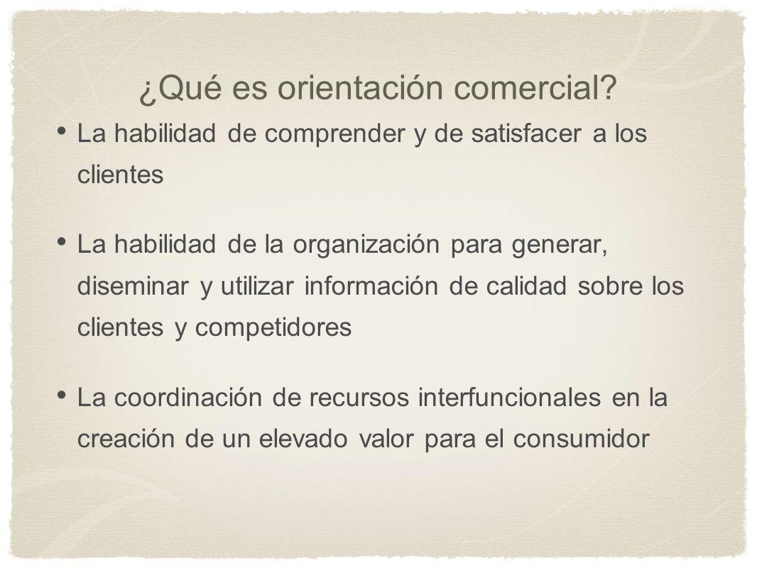 ¿Qué es orientación comercial? La habilidad de comprender y de satisfacer a los clientes La habilidad de la organización para generar, diseminar y uti