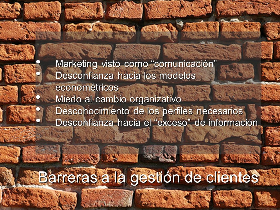 Barreras a la gestión de clientes Marketing visto como comunicación Marketing visto como comunicación Desconfianza hacia los modelos econométricos Des