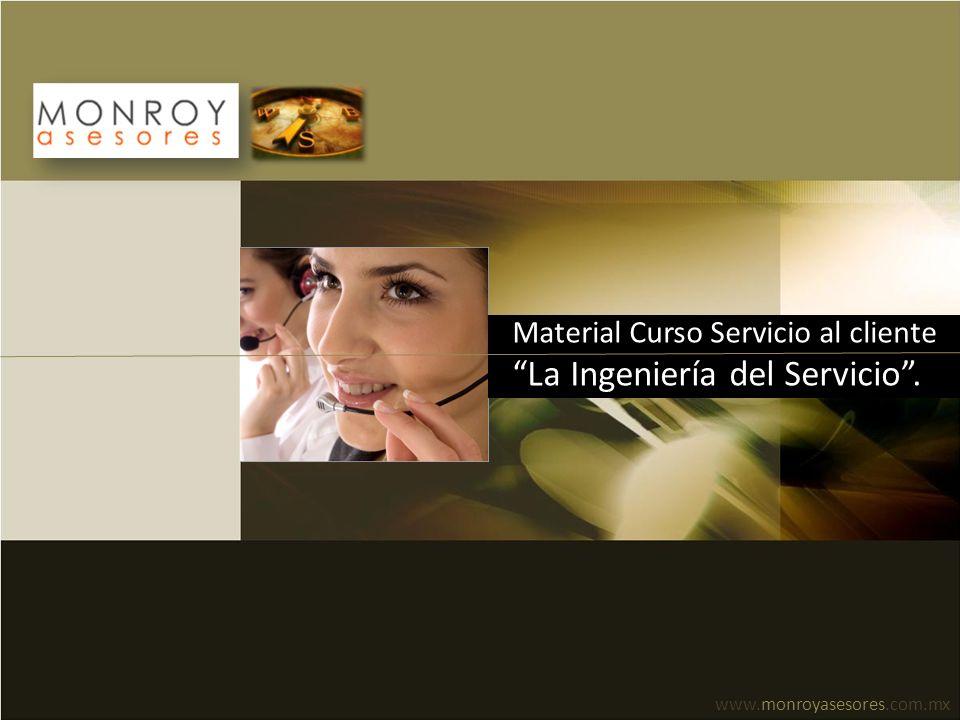 Material Curso Servicio al cliente La Ingeniería del Servicio. www.monroyasesores.com.mx