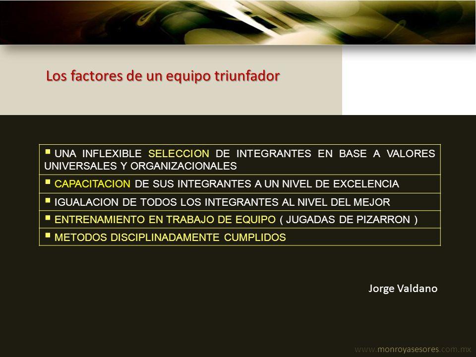 www.monroyasesores.com.mx Los factores de un equipo triunfador UNA INFLEXIBLE SELECCION DE INTEGRANTES EN BASE A VALORES UNIVERSALES Y ORGANIZACIONALE
