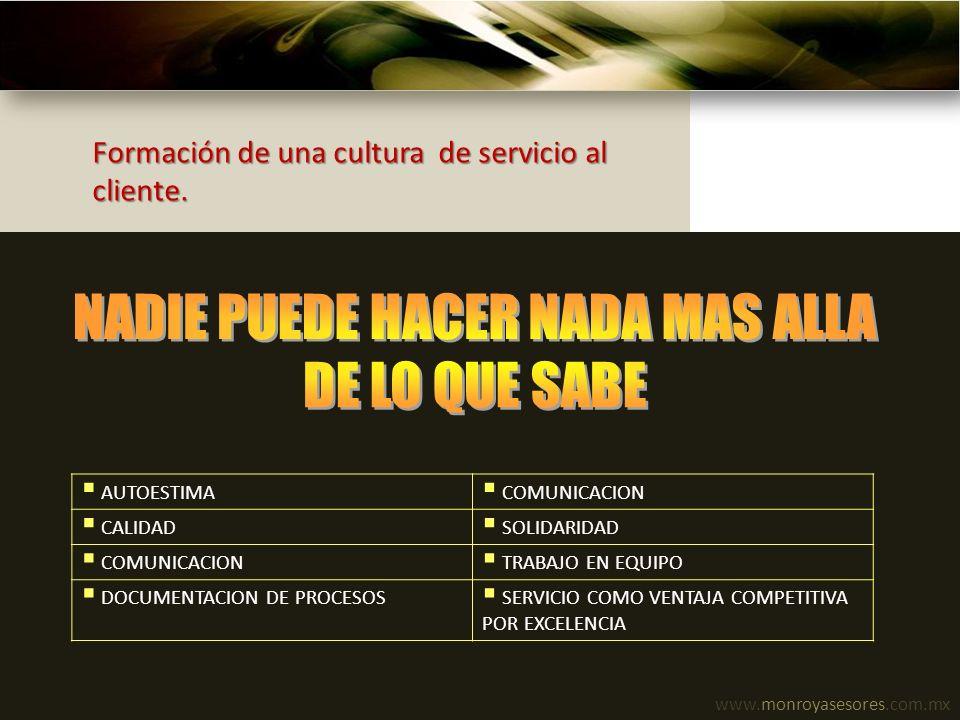 www.monroyasesores.com.mx Formación de una cultura de servicio al cliente. AUTOESTIMA COMUNICACION CALIDAD SOLIDARIDAD COMUNICACION TRABAJO EN EQUIPO