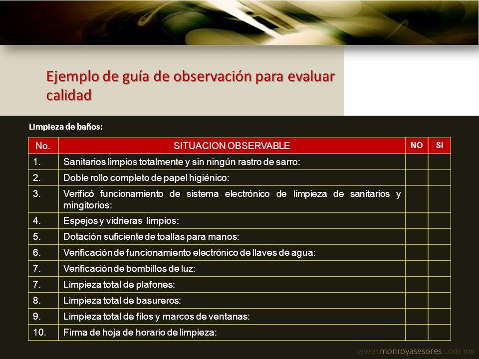 www.monroyasesores.com.mx Ejemplo de guía de observación para evaluar calidad No.SITUACION OBSERVABLE NOSI 1.Sanitarios limpios totalmente y sin ningú