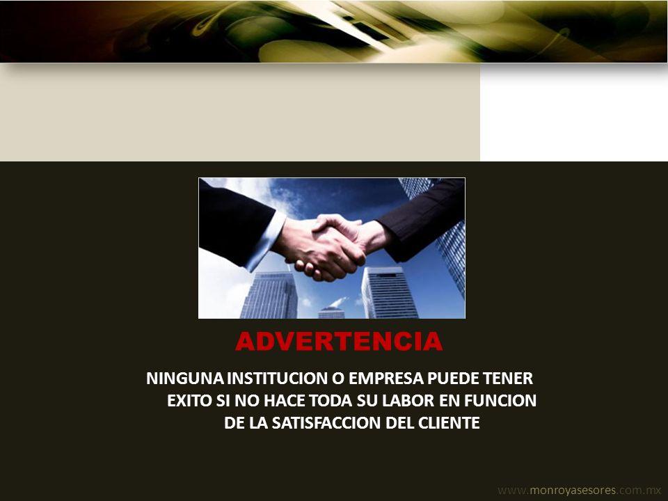 www.monroyasesores.com.mx ADVERTENCIA NINGUNA INSTITUCION O EMPRESA PUEDE TENER EXITO SI NO HACE TODA SU LABOR EN FUNCION DE LA SATISFACCION DEL CLIEN