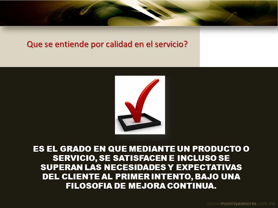 www.monroyasesores.com.mx Los elementos del servicio EL CLIENTE DESEA RECIBIR LO QUE QUIERE SATISFACE SU NECESIDAD SUPERA SUS EXPECTATIVAS CUANDO LO NECESITA DONDE LO NECESITA DE LA MANERA QUE MAS VALORA QUE SE CORRIJA RAPIDO LO QUE SALIO MAL