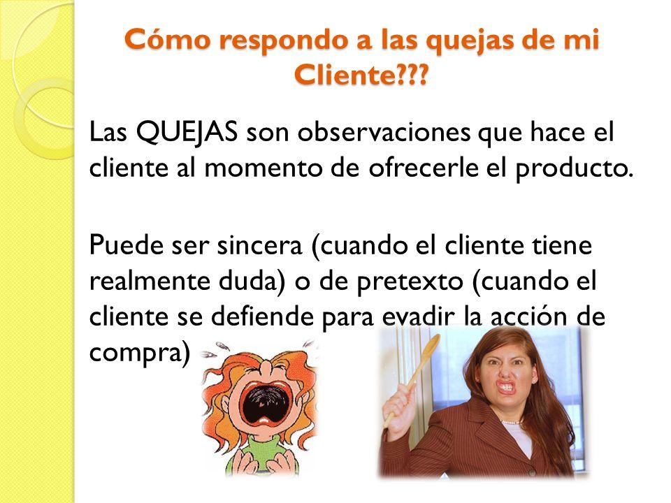 Cómo respondo a las quejas de mi Cliente??? Las QUEJAS son observaciones que hace el cliente al momento de ofrecerle el producto. Puede ser sincera (c