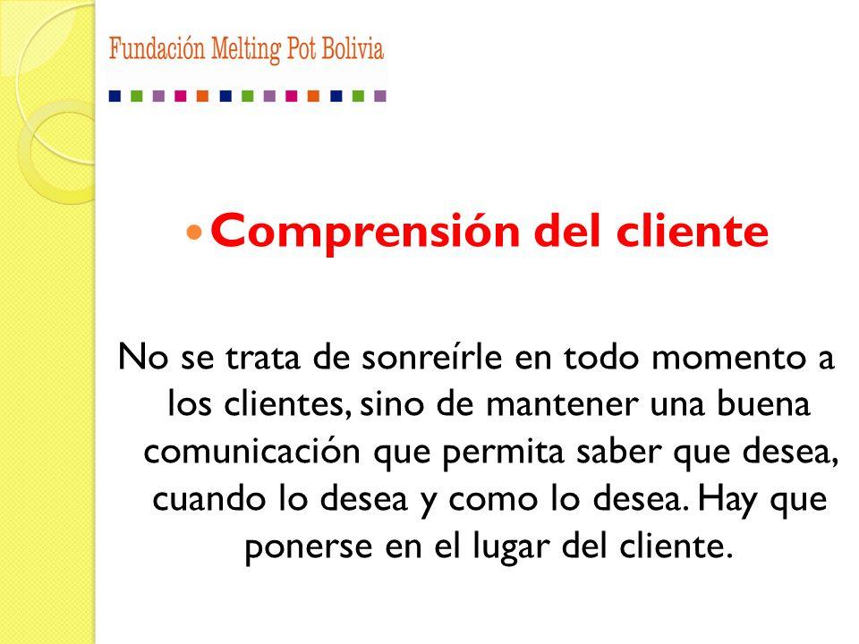 Comprensión del cliente No se trata de sonreírle en todo momento a los clientes, sino de mantener una buena comunicación que permita saber que desea,