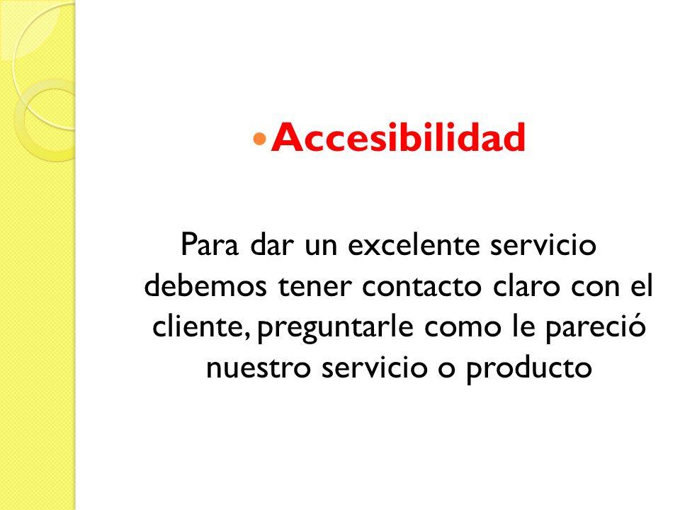 Accesibilidad Para dar un excelente servicio debemos tener contacto claro con el cliente, preguntarle como le pareció nuestro servicio o producto