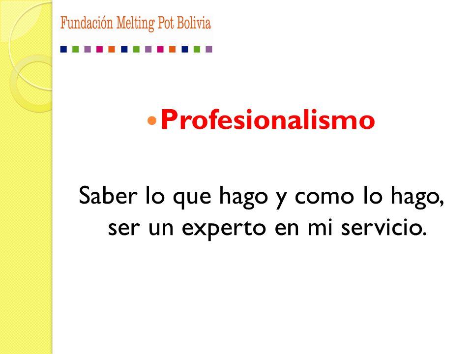 Profesionalismo Saber lo que hago y como lo hago, ser un experto en mi servicio.