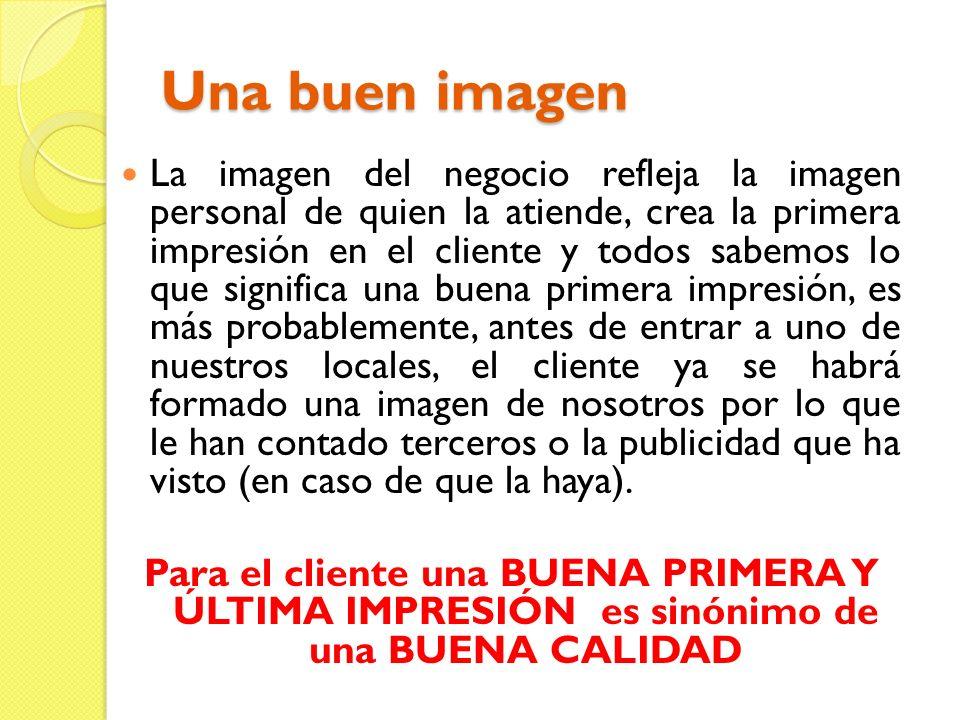 Una buen imagen La imagen del negocio refleja la imagen personal de quien la atiende, crea la primera impresión en el cliente y todos sabemos lo que s