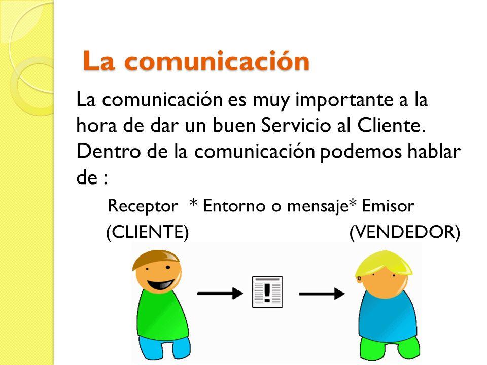 La comunicación La comunicación es muy importante a la hora de dar un buen Servicio al Cliente. Dentro de la comunicación podemos hablar de : Receptor