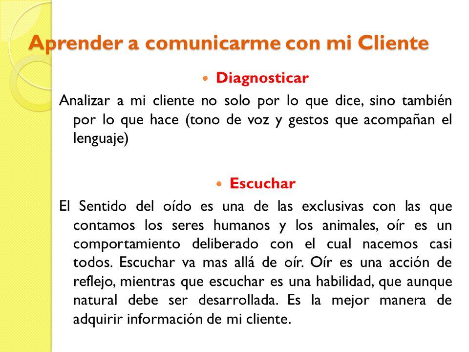 Aprender a comunicarme con mi Cliente Diagnosticar Analizar a mi cliente no solo por lo que dice, sino también por lo que hace (tono de voz y gestos q