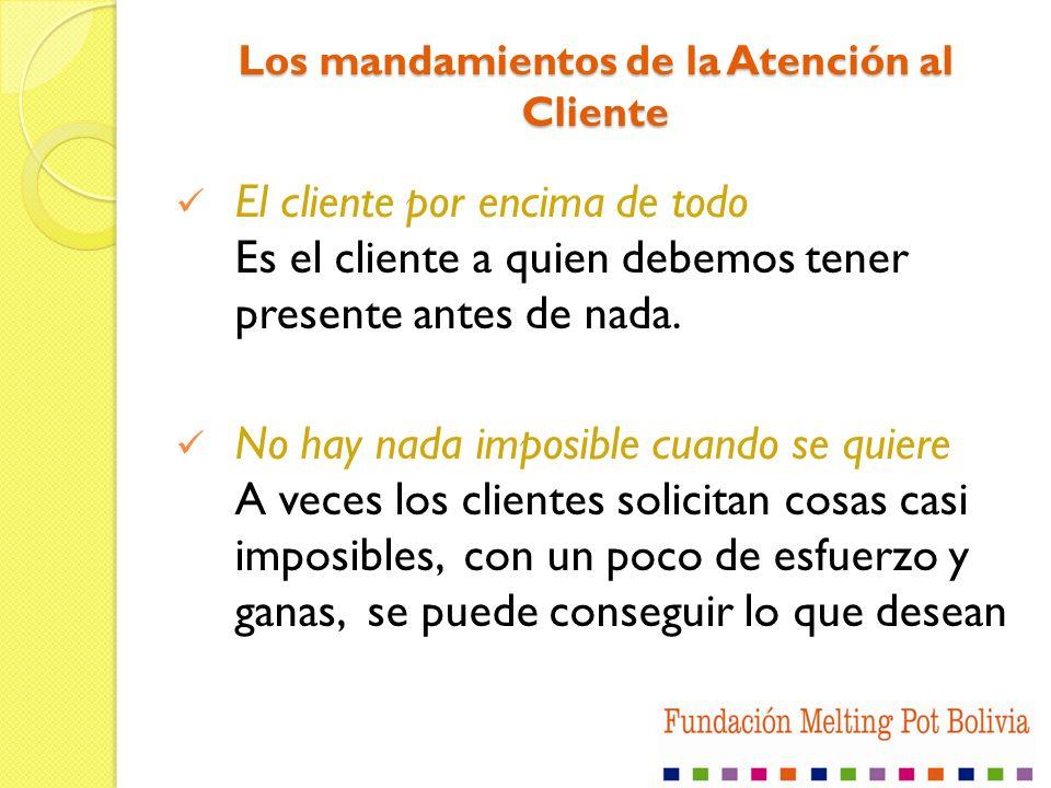 Los mandamientos de la Atención al Cliente El cliente por encima de todo Es el cliente a quien debemos tener presente antes de nada. No hay nada impos