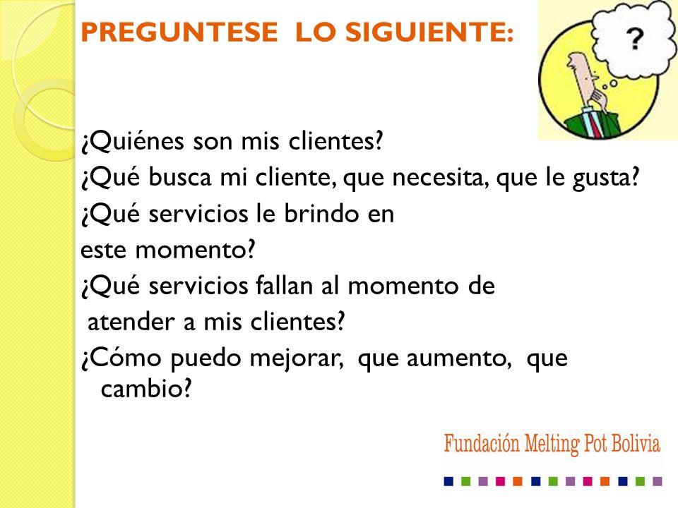 PREGUNTESE LO SIGUIENTE: ¿Quiénes son mis clientes? ¿Qué busca mi cliente, que necesita, que le gusta? ¿Qué servicios le brindo en este momento? ¿Qué
