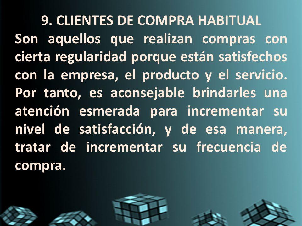 9. CLIENTES DE COMPRA HABITUAL Son aquellos que realizan compras con cierta regularidad porque están satisfechos con la empresa, el producto y el serv