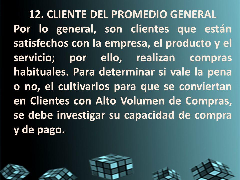 12. CLIENTE DEL PROMEDIO GENERAL Por lo general, son clientes que están satisfechos con la empresa, el producto y el servicio; por ello, realizan comp