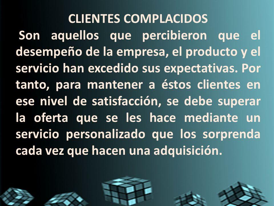 CLIENTES COMPLACIDOS Son aquellos que percibieron que el desempeño de la empresa, el producto y el servicio han excedido sus expectativas. Por tanto,