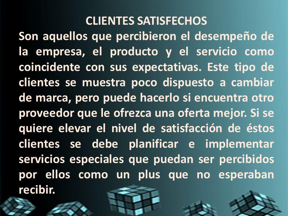 CLIENTES SATISFECHOS Son aquellos que percibieron el desempeño de la empresa, el producto y el servicio como coincidente con sus expectativas. Este ti