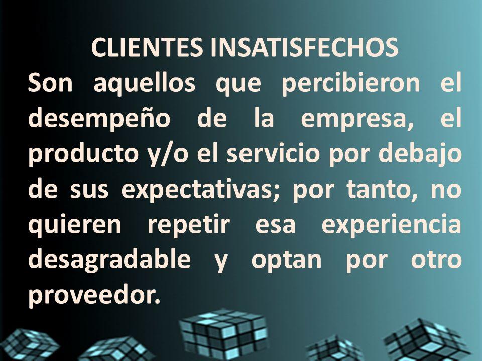 CLIENTES INSATISFECHOS Son aquellos que percibieron el desempeño de la empresa, el producto y/o el servicio por debajo de sus expectativas; por tanto,