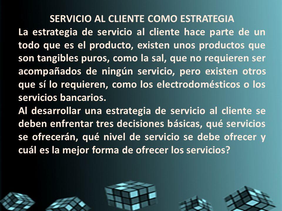 SERVICIO AL CLIENTE COMO ESTRATEGIA La estrategia de servicio al cliente hace parte de un todo que es el producto, existen unos productos que son tang