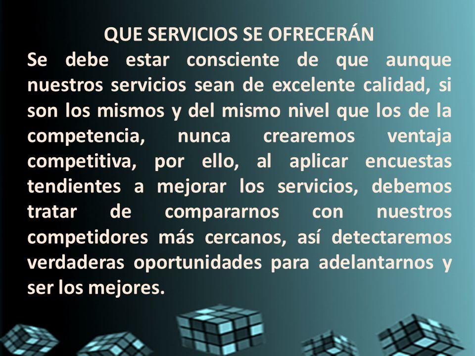 QUE SERVICIOS SE OFRECERÁN Se debe estar consciente de que aunque nuestros servicios sean de excelente calidad, si son los mismos y del mismo nivel qu