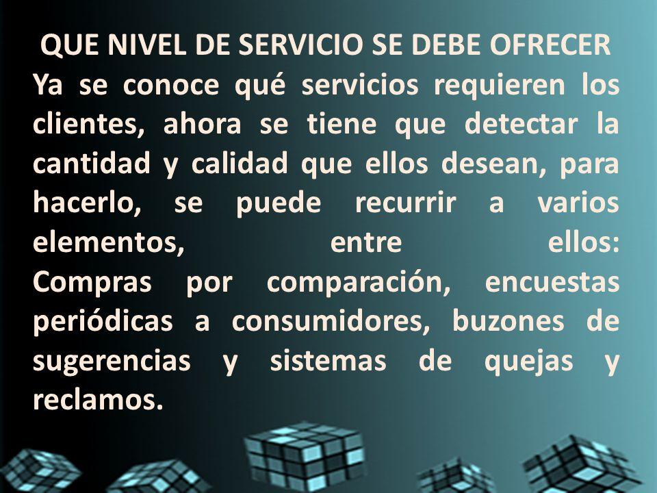 QUE NIVEL DE SERVICIO SE DEBE OFRECER Ya se conoce qué servicios requieren los clientes, ahora se tiene que detectar la cantidad y calidad que ellos d