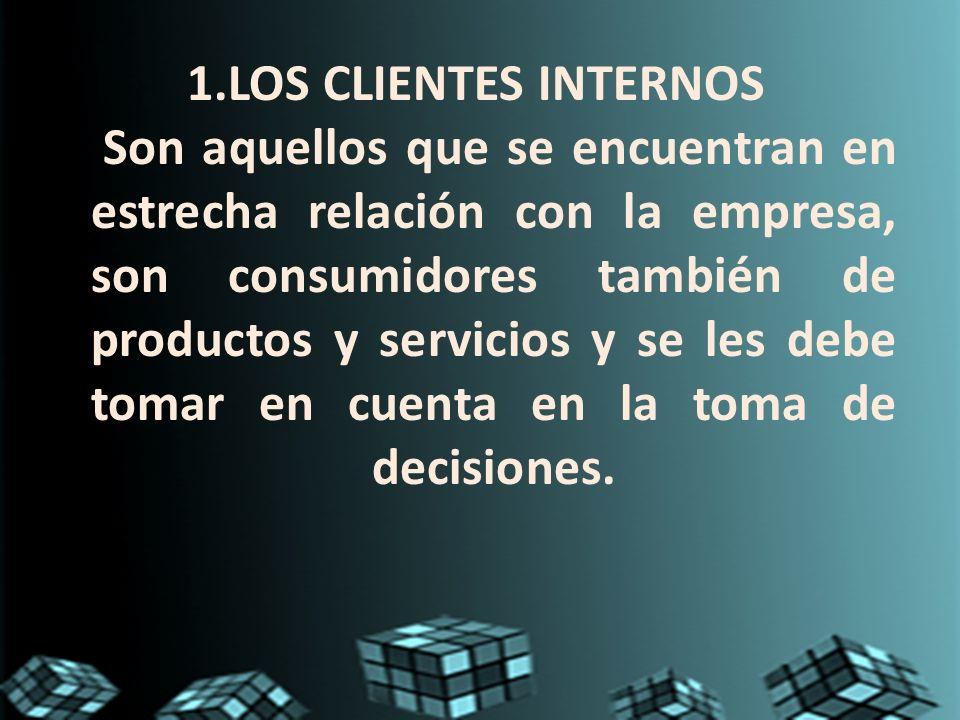 1.LOS CLIENTES INTERNOS Son aquellos que se encuentran en estrecha relación con la empresa, son consumidores también de productos y servicios y se les