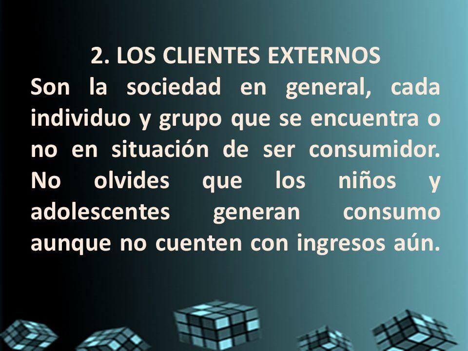 2. LOS CLIENTES EXTERNOS Son la sociedad en general, cada individuo y grupo que se encuentra o no en situación de ser consumidor. No olvides que los n