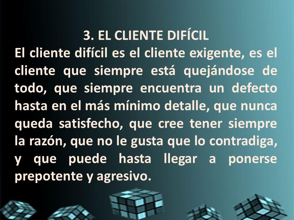 3. EL CLIENTE DIFÍCIL El cliente difícil es el cliente exigente, es el cliente que siempre está quejándose de todo, que siempre encuentra un defecto h