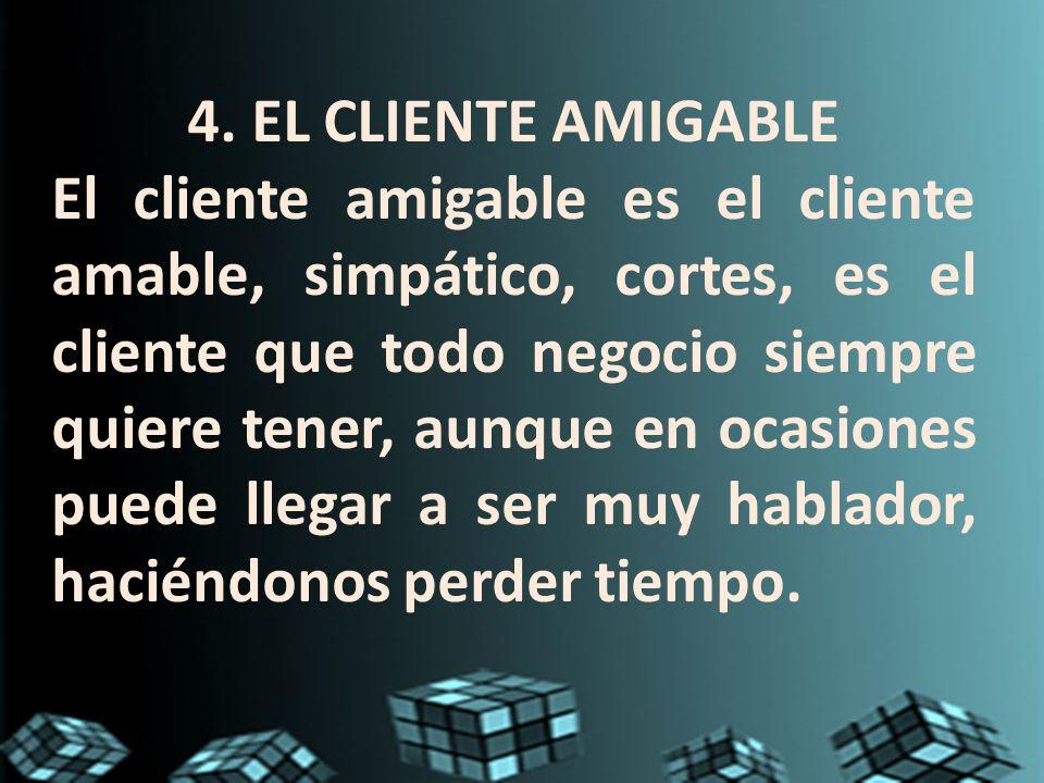 4. EL CLIENTE AMIGABLE El cliente amigable es el cliente amable, simpático, cortes, es el cliente que todo negocio siempre quiere tener, aunque en oca