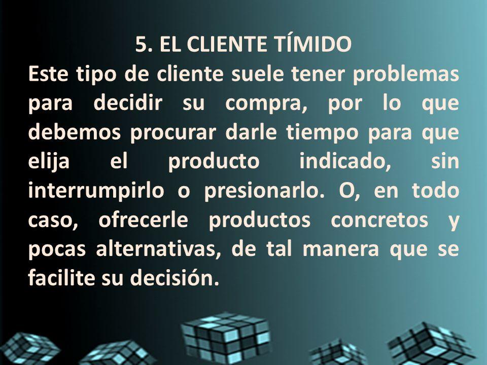 5. EL CLIENTE TÍMIDO Este tipo de cliente suele tener problemas para decidir su compra, por lo que debemos procurar darle tiempo para que elija el pro