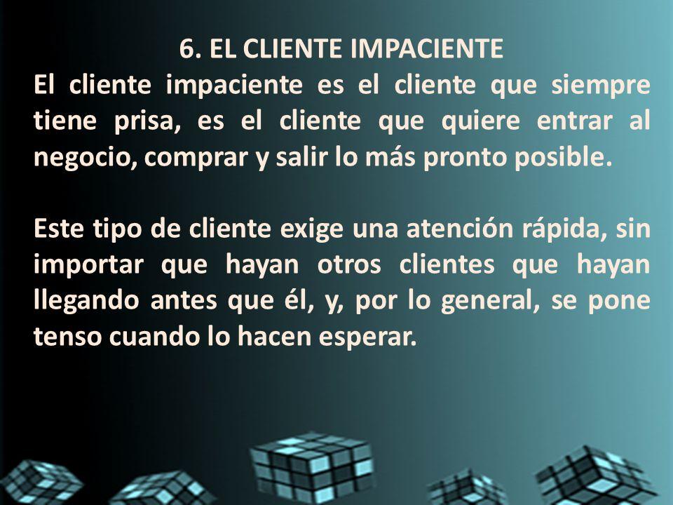 6. EL CLIENTE IMPACIENTE El cliente impaciente es el cliente que siempre tiene prisa, es el cliente que quiere entrar al negocio, comprar y salir lo m