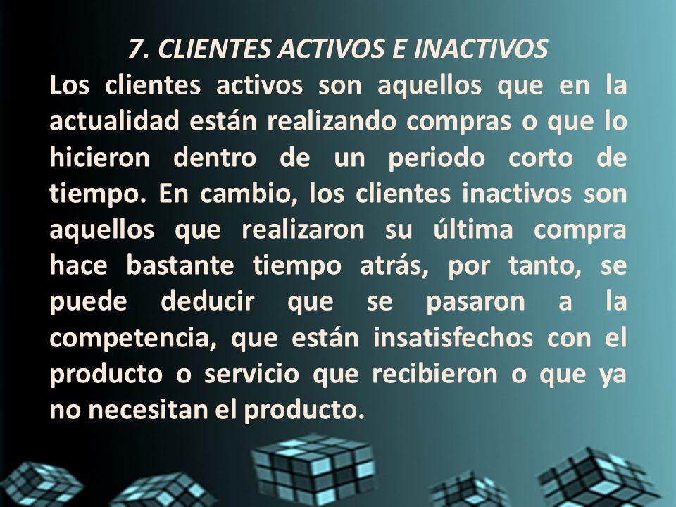 7. CLIENTES ACTIVOS E INACTIVOS Los clientes activos son aquellos que en la actualidad están realizando compras o que lo hicieron dentro de un periodo