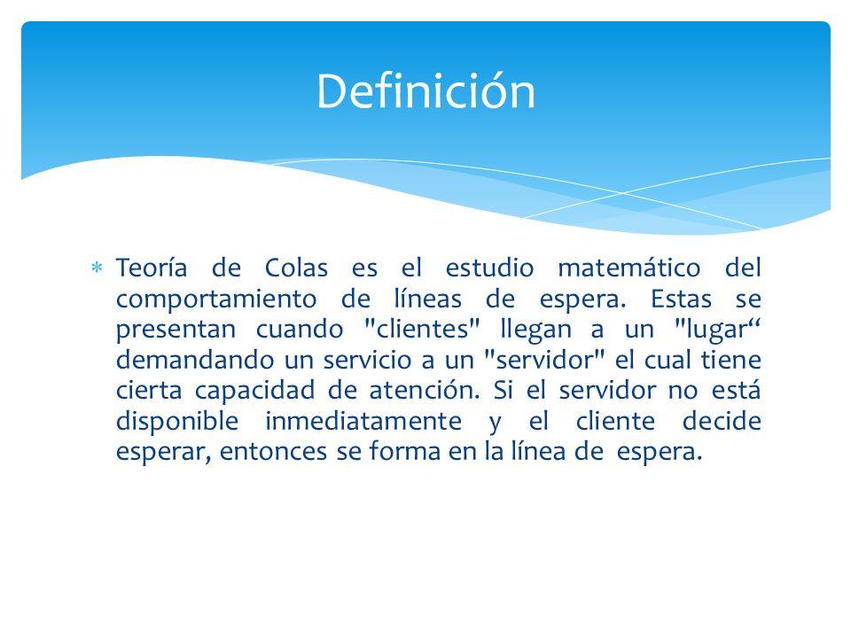 Teoría de Colas es el estudio matemático del comportamiento de líneas de espera.