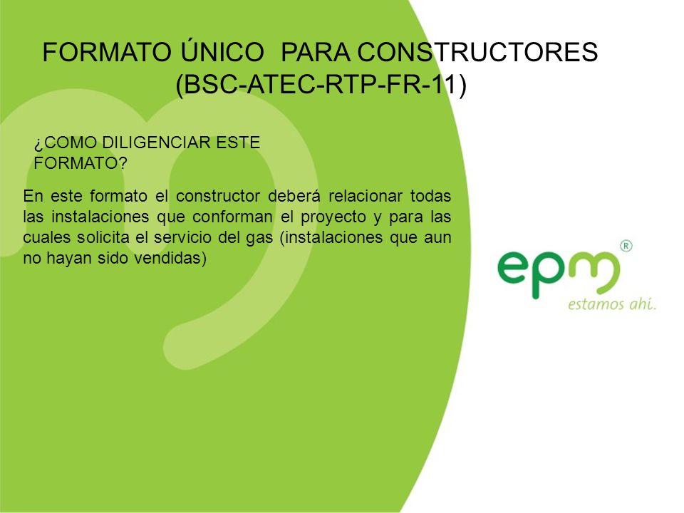 FORMATO ÚNICO PARA CONSTRUCTORES (BSC-ATEC-RTP-FR-11) En este formato el constructor deberá relacionar todas las instalaciones que conforman el proyecto y para las cuales solicita el servicio del gas (instalaciones que aun no hayan sido vendidas) ¿COMO DILIGENCIAR ESTE FORMATO?