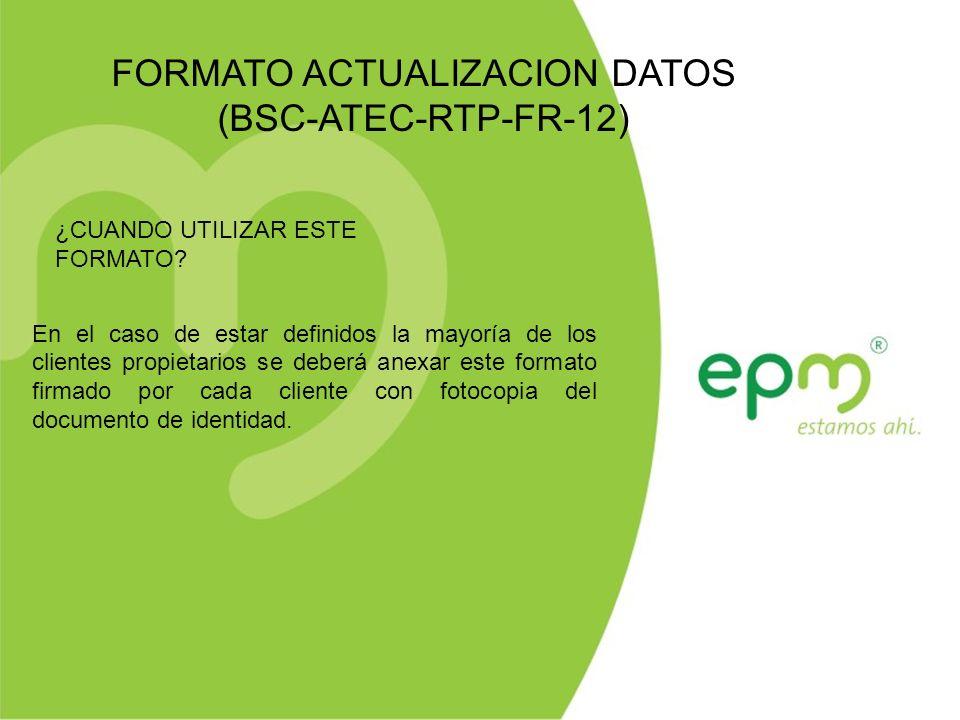 FORMATO ACTUALIZACION DATOS (BSC-ATEC-RTP-FR-12) En el caso de estar definidos la mayoría de los clientes propietarios se deberá anexar este formato firmado por cada cliente con fotocopia del documento de identidad.