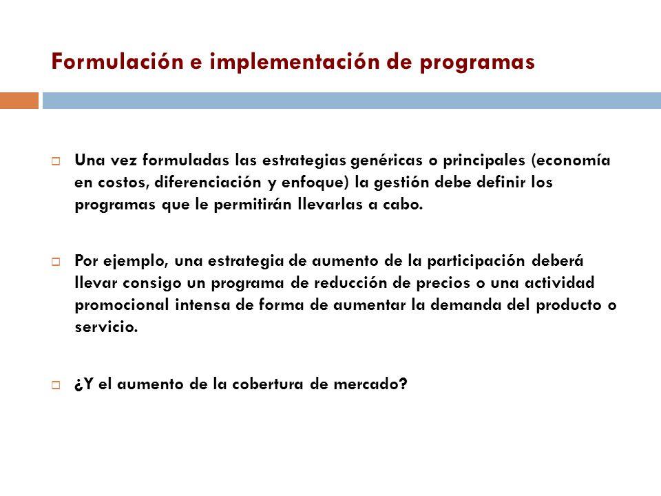 Formulación e implementación de programas Una vez formuladas las estrategias genéricas o principales (economía en costos, diferenciación y enfoque) la