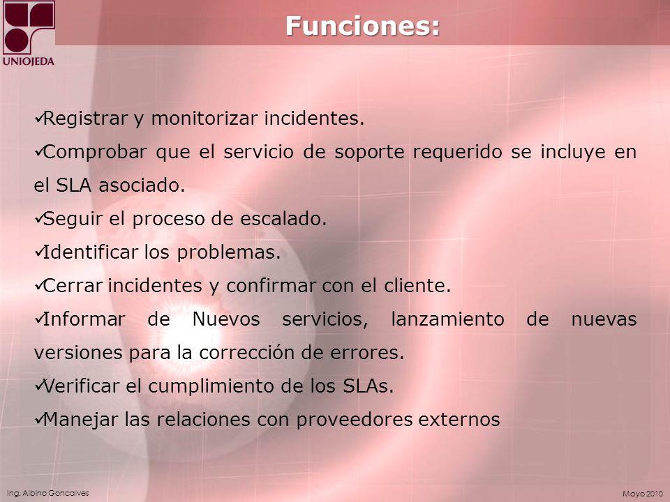 Ing. Albino Goncalves Mayo 2010 Funciones: Registrar y monitorizar incidentes. Comprobar que el servicio de soporte requerido se incluye en el SLA aso