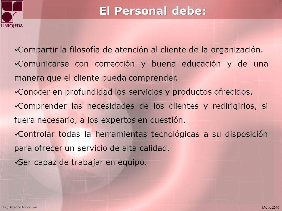 Ing. Albino Goncalves Mayo 2010 El Personal debe: Compartir la filosofía de atención al cliente de la organización. Comunicarse con corrección y buena