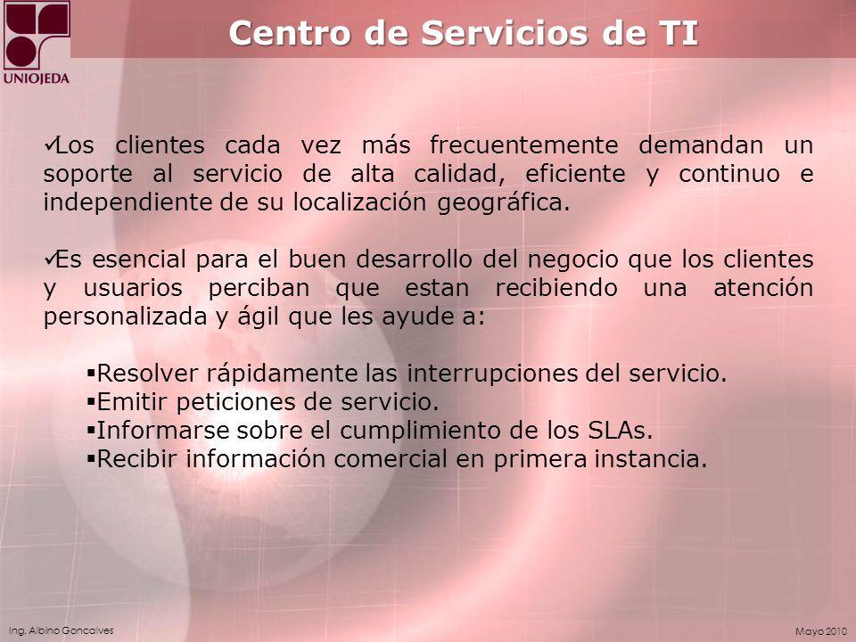 Ing. Albino Goncalves Mayo 2010 Centro de Servicios de TI Los clientes cada vez más frecuentemente demandan un soporte al servicio de alta calidad, ef