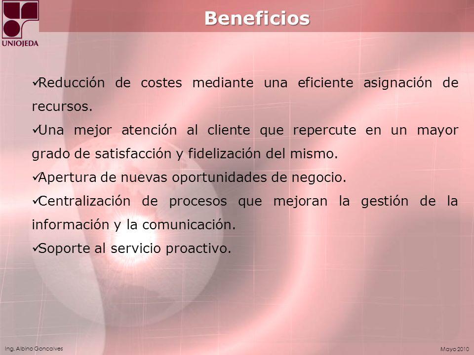 Ing. Albino Goncalves Mayo 2010 Beneficios Reducción de costes mediante una eficiente asignación de recursos. Una mejor atención al cliente que reperc