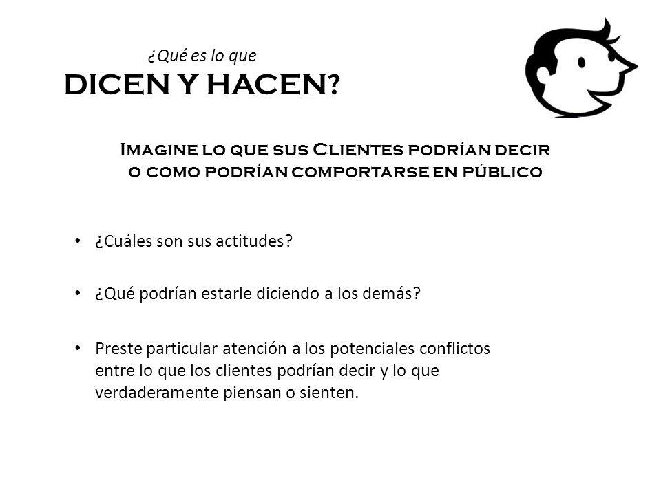 ¿Qué es lo que DICEN Y HACEN? Imagine lo que sus Clientes podrían decir o como podrían comportarse en público ¿Cuáles son sus actitudes? ¿Qué podrían