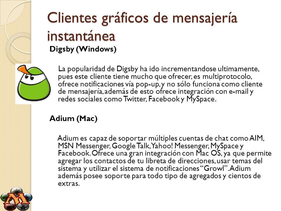 Clientes gráficos de mensajería instantánea Digsby (Windows) La popularidad de Digsby ha ido incrementandose ultimamente, pues este cliente tiene mucho que ofrecer, es multiprotocolo, ofrece notificaciones vía pop-up, y no sólo funciona como cliente de mensajería, además de esto ofrece integración con e-mail y redes sociales como Twitter, Facebook y MySpace.