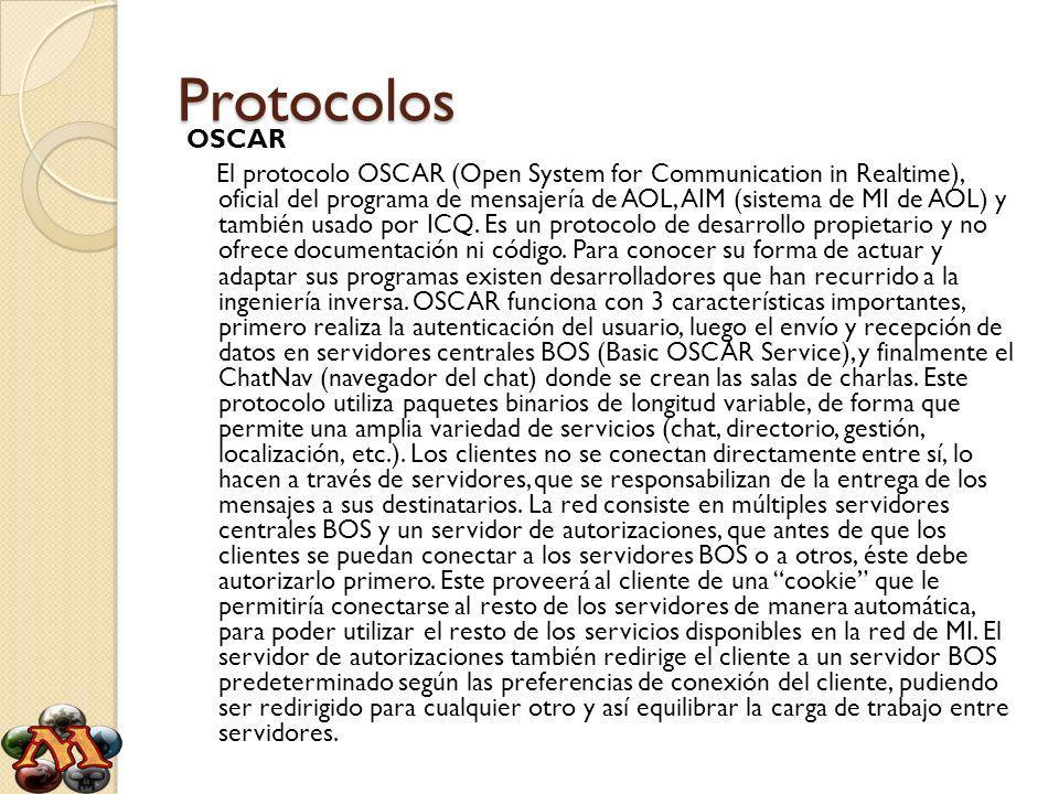 Protocolos OSCAR El protocolo OSCAR (Open System for Communication in Realtime), oficial del programa de mensajería de AOL, AIM (sistema de MI de AOL) y también usado por ICQ.